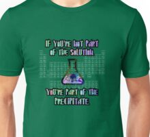 If you're not part of the solution, you're part of the precipitate. Unisex T-Shirt