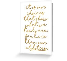 It is our choices that show what we truly are Greeting Card