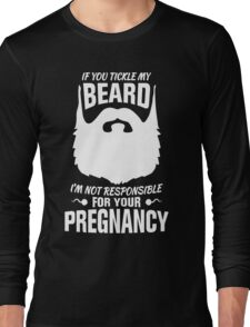 If You Tickle My Beard I'm Not Responsible for Your Pregnancy Long Sleeve T-Shirt