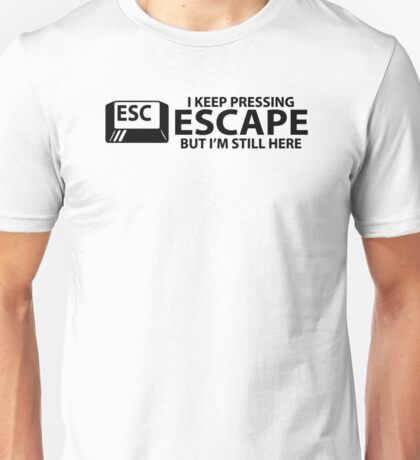 I Keep Pressing Escape But I'm Still Here Unisex T-Shirt