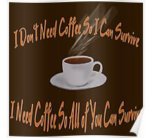 """""""I don't Need Coffee So I Can Survive - I Need Coffee So All of You Can Survive"""" Poster"""