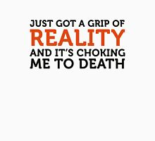 The reality has taken hold of me and I m choking! Unisex T-Shirt