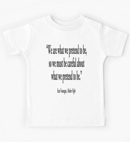 """PRETENCE; """"We are what we pretend to be, so we must be careful about what we pretend to be."""" Kurt Vonnegut, Mother Night  Kids Tee"""