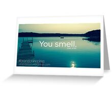You smell. Like, a lot.  Greeting Card
