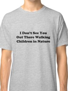 I Don't See You Out There Walking Children in Nature Classic T-Shirt