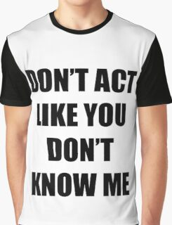 Don't Act Like You Don't Know Me Graphic T-Shirt