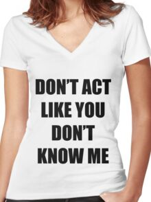 Don't Act Like You Don't Know Me Women's Fitted V-Neck T-Shirt