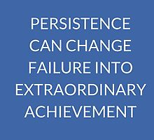 PERSISTENCE  CAN CHANGE  FAILURE  INTO  EXTRAORDINARY  ACHIEVEMENT by IdeasForArtists