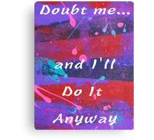 Doubt Me and I will Do It Anyway Canvas Print