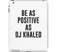 Be as positive as DJ Khaled  iPad Case/Skin