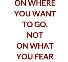 FOCUS ON WHERE YOU WANT TO GO, NOT ON WHAT YOU FEAR - TONY ROBBINS QUOTE by IdeasForArtists