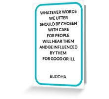 WHATEVER WORDS  WE UTTER  SHOULD BE CHOSEN  WITH CARE  FOR PEOPLE  WILL HEAR THEM  AND BE INFLUENCED  BY THEM  FOR GOOD OR ILL Greeting Card