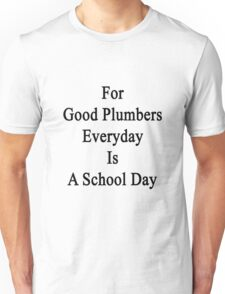 For Good Plumbers Everyday Is A School Day  Unisex T-Shirt