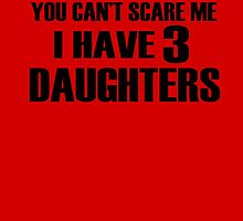 You Can't Scare Me I Have 3 Daughters by Biodes