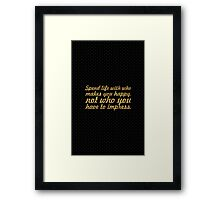 Spend life with who makes you happy. not who you have to impress. - Life Inspirational Quote Framed Print