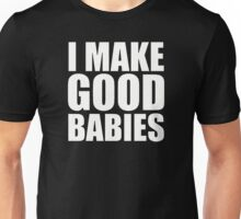 I MAKE GOOD BABIES Unisex T-Shirt