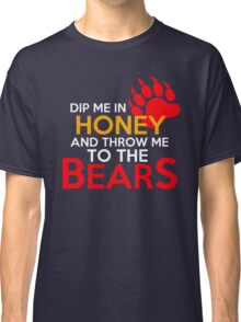 Dip me in honey and throw me to the bears 2 Classic T-Shirt