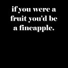 if you were a fruit you'd be a fineapple valentines day  by Tia Knight