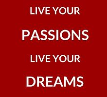~ LIVE YOUR PASSIONS, LIVE YOUR DREAMS ~ by IdeasForArtists