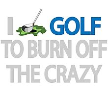 I GOLF TO BURN OFF THE CRAZY Photographic Print