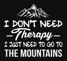 I DONT NEED THERAPY I JUST NEED TO GO TO THE MOUNTAINS by UTDESI