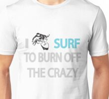 I SURF TO BURN OFF THE CRAZY Unisex T-Shirt