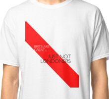 Brits are great... just not Londoners Classic T-Shirt
