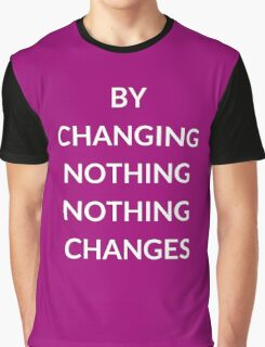 BY CHANGING NOTHING, NOTHING  CHANGES Graphic T-Shirt