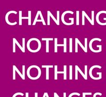 BY CHANGING NOTHING, NOTHING  CHANGES Sticker