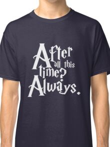 After All This Time? Always. Classic T-Shirt