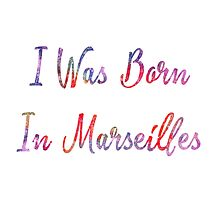 I was born in Marseilles Photographic Print
