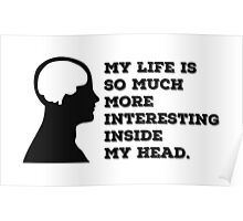 """""""My Life Is So Much More Interesting Inside My Head."""" Poster"""