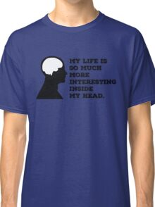"""My Life Is So Much More Interesting Inside My Head."" Classic T-Shirt"