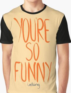 Love Me, Love Me Not: You're So Funny...Looking Graphic T-Shirt
