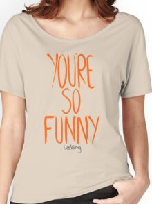 Love Me, Love Me Not: You're So Funny...Looking Women's Relaxed Fit T-Shirt