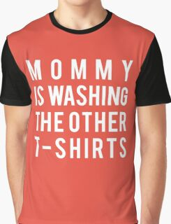 Mommy is washing the other t-shirts Graphic T-Shirt