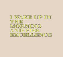I Wake Up In The Morning And Piss Excellence Unisex T-Shirt