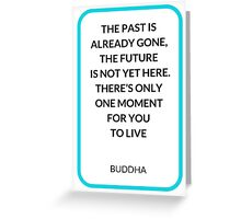THE PAST IS ALREADY GONE,  THE FUTURE  IS NOT YET HERE.  THERE'S ONLY  ONE MOMENT  FOR YOU  TO LIVE   Greeting Card