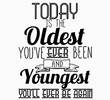 Today Is the Oldest You've Ever Been and Youngest You'll Ever Be Again Unisex T-Shirt