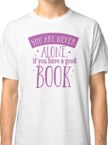 You are never alone if you have a good book Classic T-Shirt