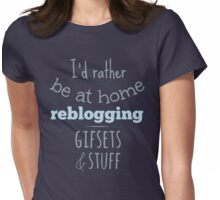 i'd rather be at home reblogging gifsets & stuff Womens Fitted T-Shirt