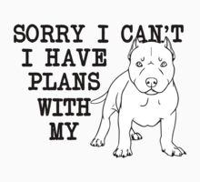 Sorry I Can't, I Have Plans With My Pitbull. by lolotees