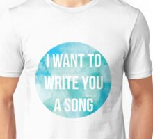 I want to write you a song Unisex T-Shirt