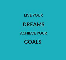 ~ LIVE YOUR DREAMS, ACHIEVE YOUR GOALS ~ by IdeasForArtists