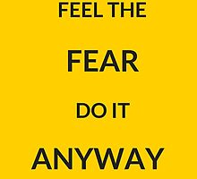 ~ FEEL THE FEAR, DO IT ANYWAY ~ by IdeasForArtists