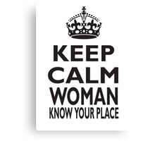KEEP CALM, WOMAN, KNOW YOUR PLACE! Canvas Print