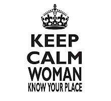 KEEP CALM, WOMAN, KNOW YOUR PLACE! Photographic Print