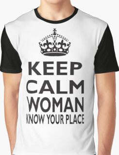 KEEP CALM, WOMAN, KNOW YOUR PLACE! Graphic T-Shirt