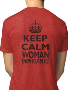 KEEP CALM, WOMAN, KNOW YOUR PLACE! Tri-blend T-Shirt