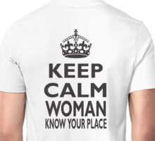 KEEP CALM, WOMAN, KNOW YOUR PLACE! Unisex T-Shirt